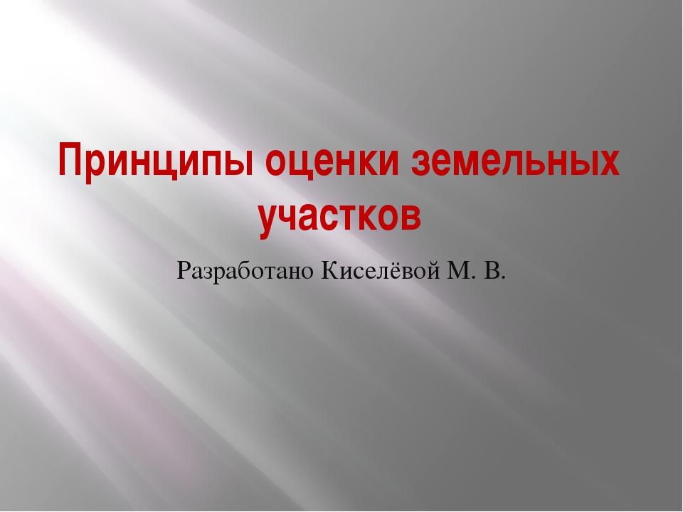 Принципы оценки земельных участков Разработано Киселёвой М. В.