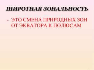 - ЭТО СМЕНА ПРИРОДНЫХ ЗОН ОТ ЭКВАТОРА К ПОЛЮСАМ *