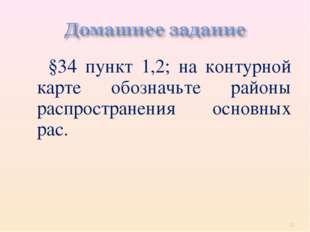 §34 пункт 1,2; на контурной карте обозначьте районы распространения основных