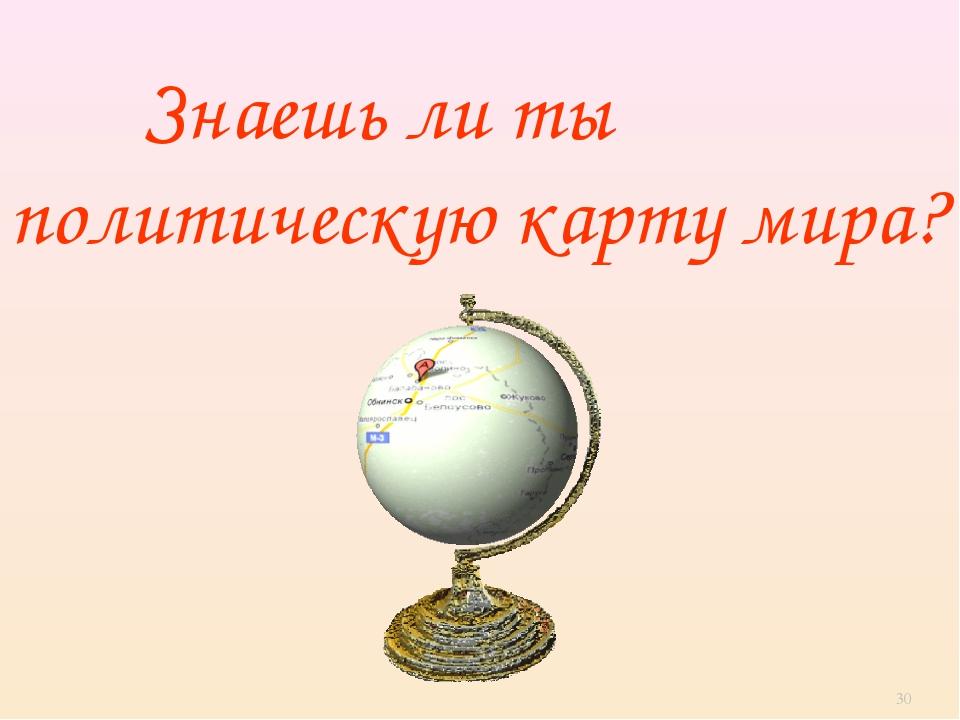 Знаешь ли ты политическую карту мира? *