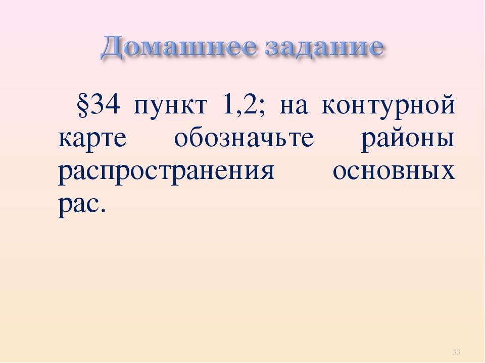 §34 пункт 1,2; на контурной карте обозначьте районы распространения основных...