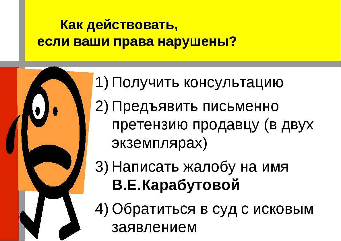 Получить консультацию Предъявить письменно претензию продавцу (в двух экзем...