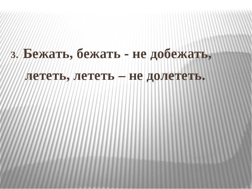 3. Бежать, бежать - не добежать, лететь, лететь – не долететь.