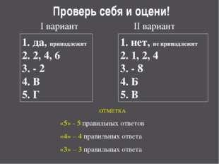 Проверь себя и оцени! I вариант II вариант 1. да, принадлежит 2. 2, 4, 6 3. -