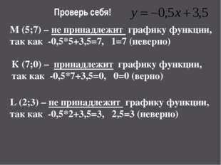 Проверь себя! M (5;7) – не принадлежит графику функции, так как -0,5*5+3,5=7,