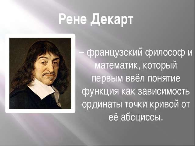 Рене Декарт – французский философ и математик, который первым ввёл понятие фу...