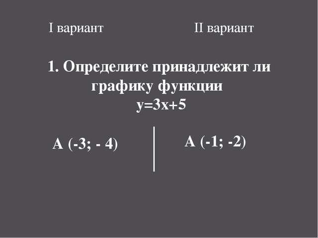 I вариант II вариант 1. Определите принадлежит ли графику функции y=3x+5 A (-...