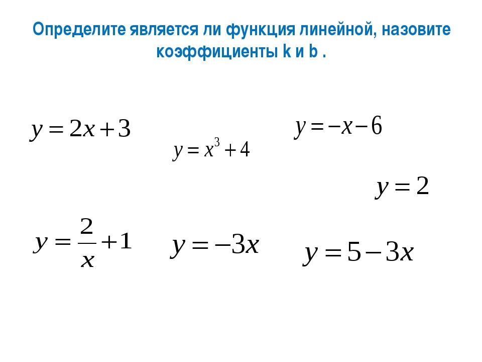 Определите является ли функция линейной, назовите коэффициенты k и b .