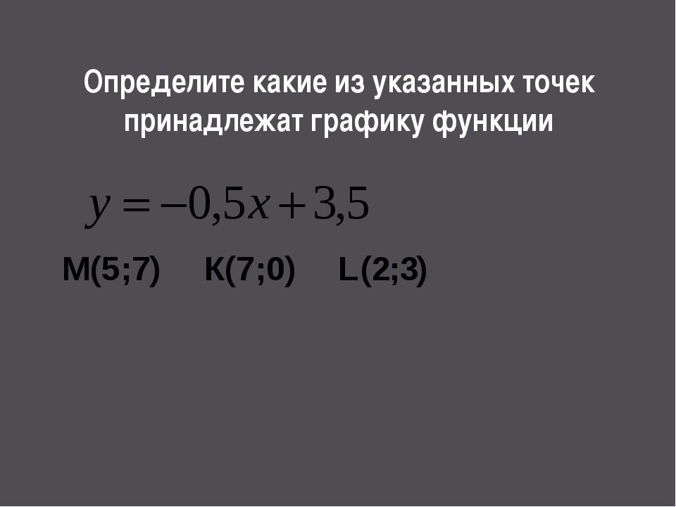Определите какие из указанных точек принадлежат графику функции М(5;7) К(7;0)...