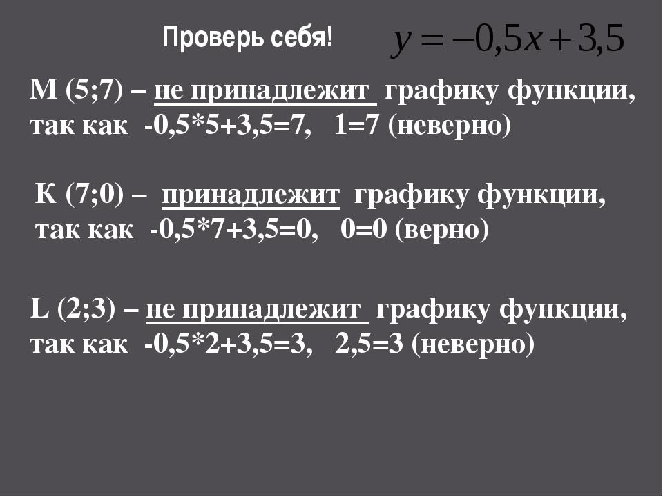 Проверь себя! M (5;7) – не принадлежит графику функции, так как -0,5*5+3,5=7,...