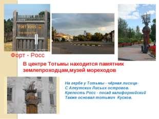 В центре Тотьмы находится памятник землепроходцам,музей мореходов Форт - Росс
