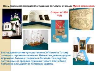 Всем героям-мореходам благодарные тотьмичи открыли Музей мореходов. Благодаря