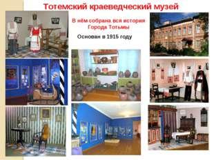Тотемский краеведческий музей В нём собрана вся история Города Тотьмы Основан