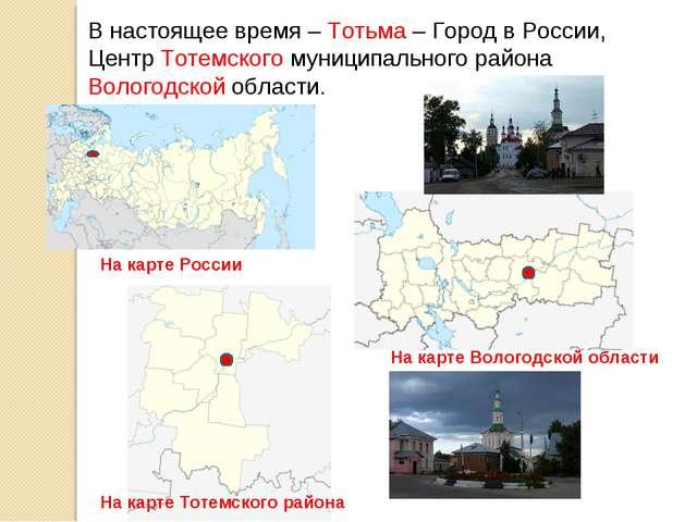 В настоящее время – Тотьма – Город в России, Центр Тотемского муниципального...