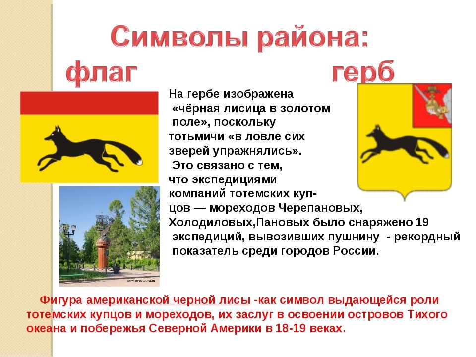На гербе изображена «чёрная лисица в золотом поле», поскольку тотьмичи «в лов...