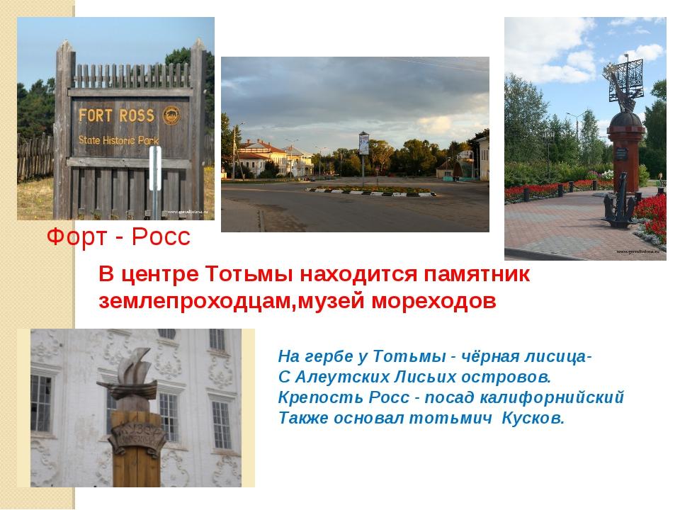 В центре Тотьмы находится памятник землепроходцам,музей мореходов Форт - Росс...