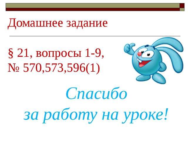 Домашнее задание § 21, вопросы 1-9, № 570,573,596(1) Спасибо за работу на уро...