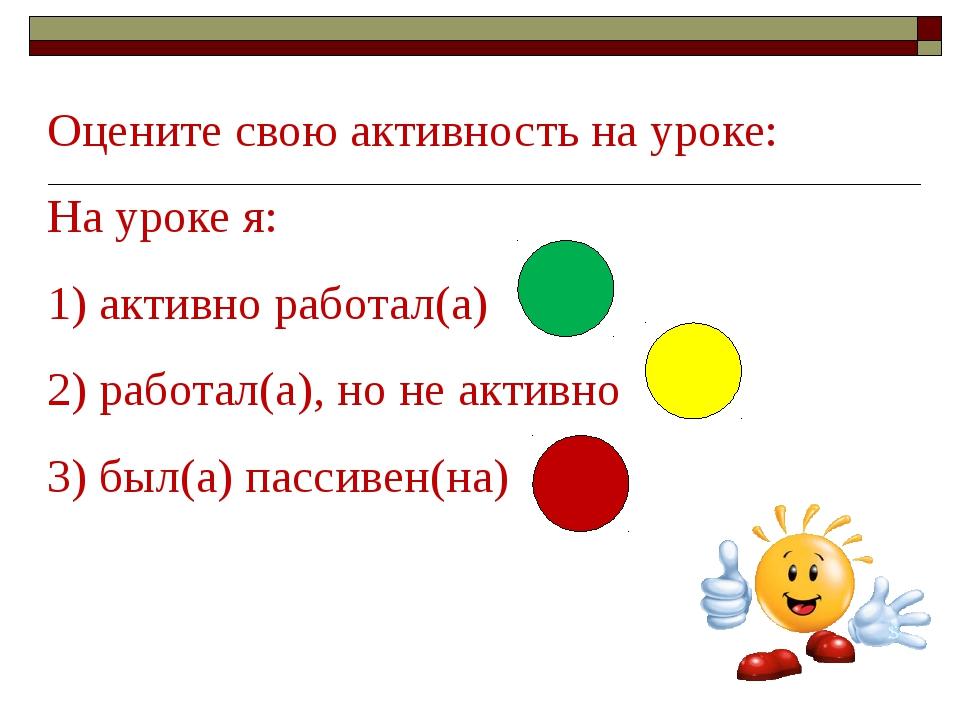 Оцените свою активность на уроке: На уроке я: 1) активно работал(а) 2) работа...