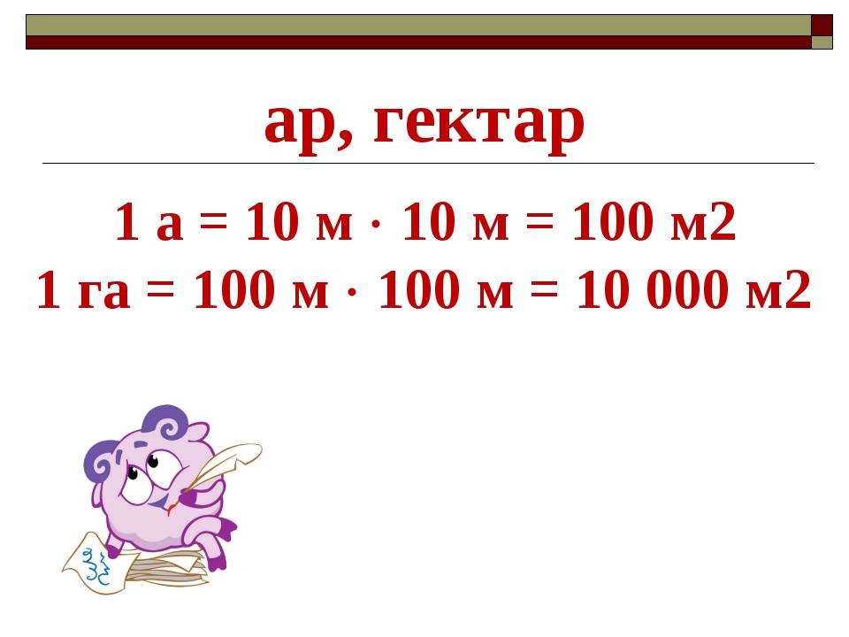 1 а = 10 м  10 м = 100 м2 1 га = 100 м  100 м = 10 000 м2 ар, гектар