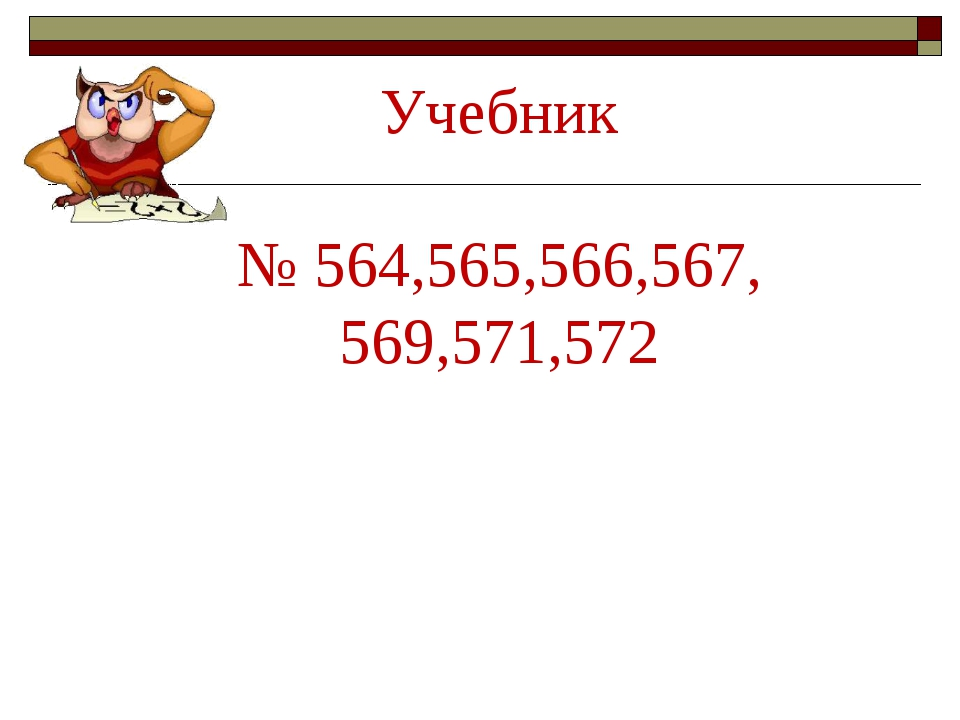 Учебник № 564,565,566,567, 569,571,572