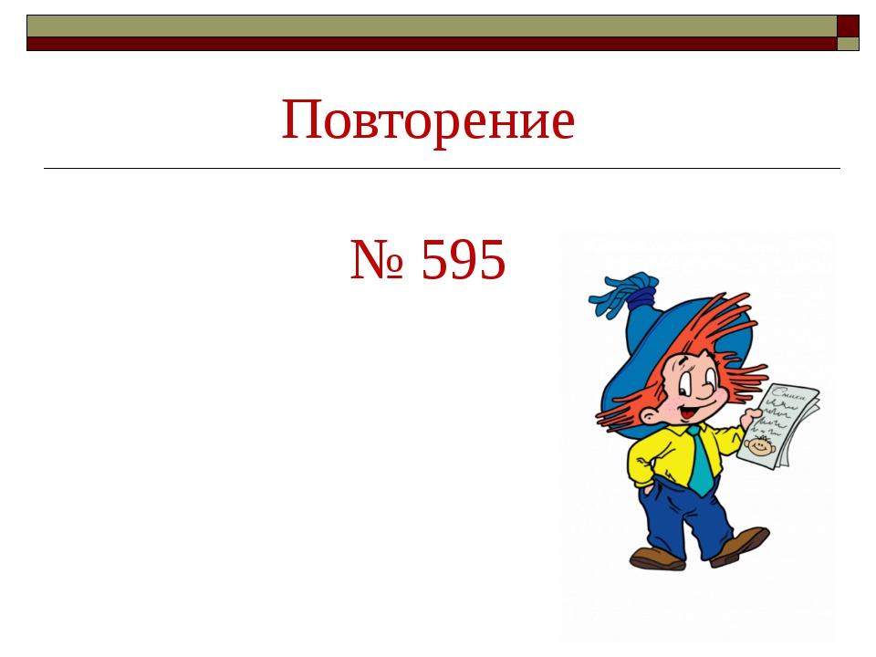Повторение № 595