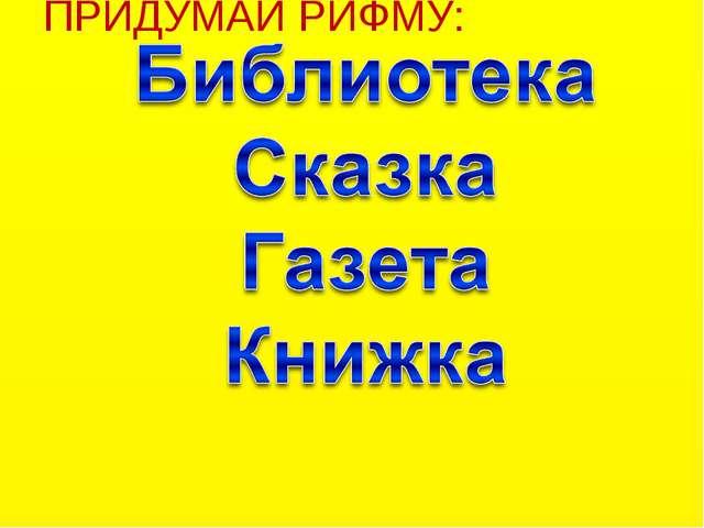 ПРИДУМАЙ РИФМУ: