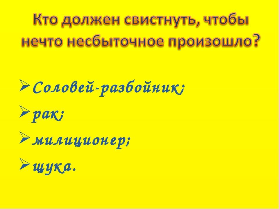 Соловей-разбойник; рак; милиционер; щука.