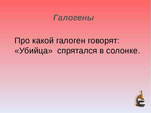 Галогены Про какой галоген говорят: «Убийца» спрятался в солонке.