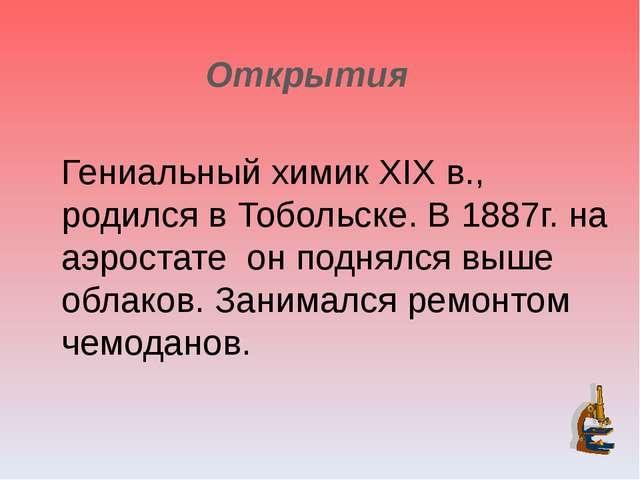Открытия Гениальный химик XIX в., родился в Тобольске. В 1887г. на аэростате...