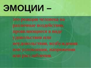 ЭМОЦИИ – это реакция человека на различные воздействия, проявляющиеся в виде