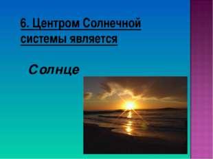 6. Центром Солнечной системы является Солнце