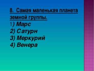8. Самая маленькая планета земной группы. 1) Марс 2) Сатурн 3) Меркурий 4) Ве
