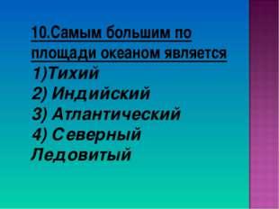 10.Самым большим по площади океаном является Тихий 2) Индийский 3) Атлантичес