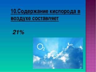 10.Содержание кислорода в воздухе составляет 21%