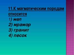 11.К магматическим породам относится 1) мел 2) мрамор 3) гранит 4) песок