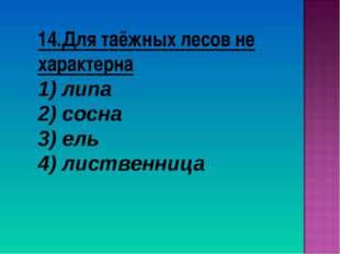 14.Для таёжных лесов не характерна липа сосна 3) ель 4) лиственница