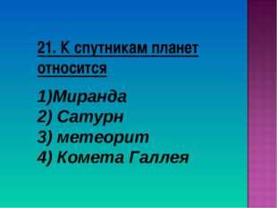 21. К спутникам планет относится Миранда 2) Сатурн 3) метеорит 4) Комета Галлея