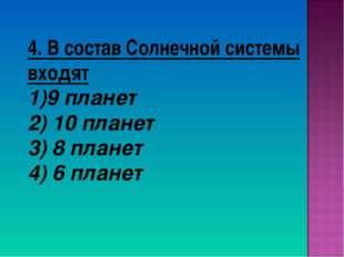 4. В состав Солнечной системы входят 9 планет 2) 10 планет 3) 8 планет 4) 6 п