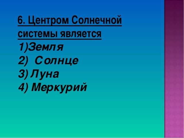 6. Центром Солнечной системы является Земля 2) Солнце 3) Луна 4) Меркурий