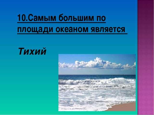 10.Самым большим по площади океаном является Тихий