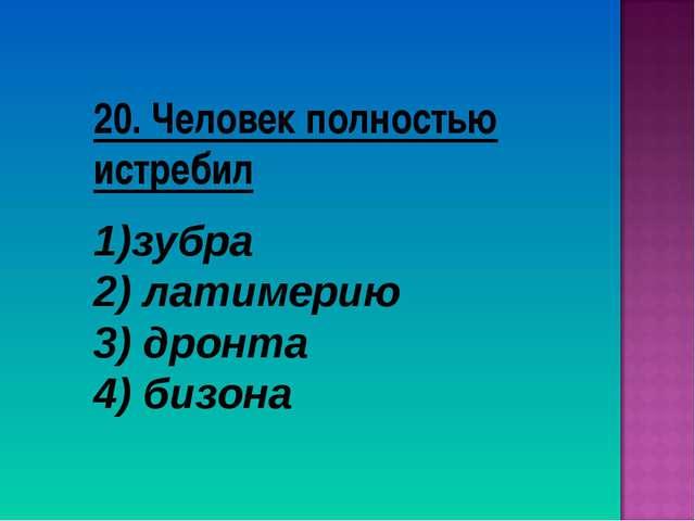 20. Человек полностью истребил зубра 2) латимерию 3) дронта 4) бизона