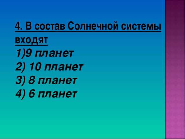 4. В состав Солнечной системы входят 9 планет 2) 10 планет 3) 8 планет 4) 6 п...