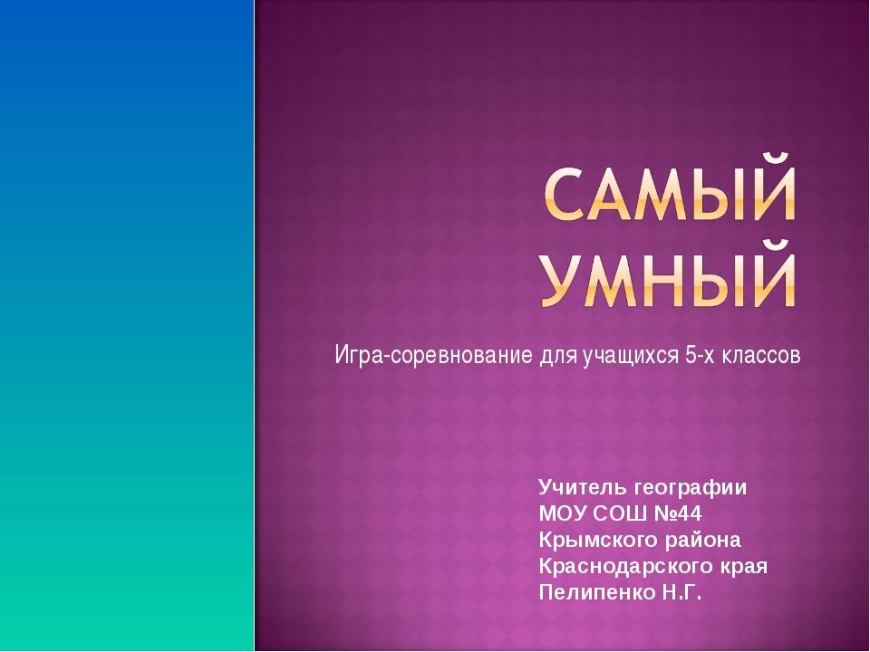 Игра-соревнование для учащихся 5-х классов Учитель географии МОУ СОШ №44 Крым...