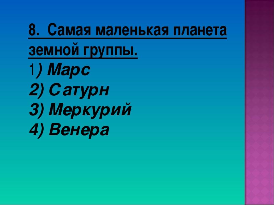8. Самая маленькая планета земной группы. 1) Марс 2) Сатурн 3) Меркурий 4) Ве...