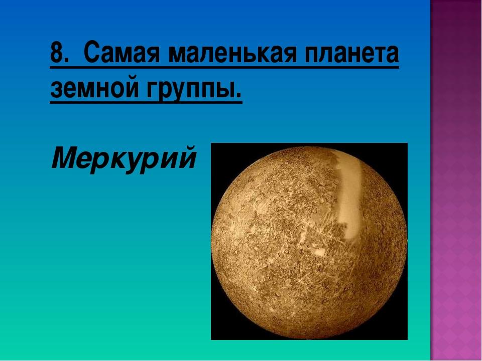 8. Самая маленькая планета земной группы. Меркурий