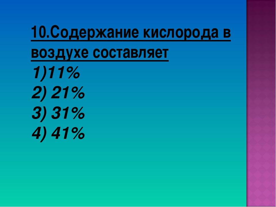 10.Содержание кислорода в воздухе составляет 11% 2) 21% 3) 31% 4) 41%