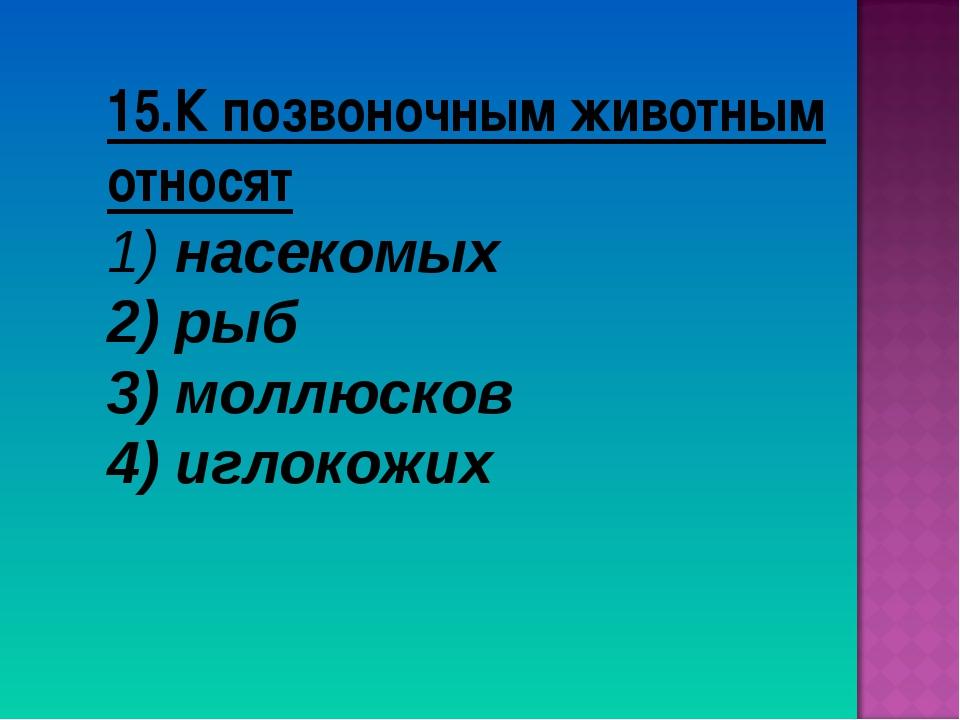 15.К позвоночным животным относят насекомых рыб 3) моллюсков 4) иглокожих