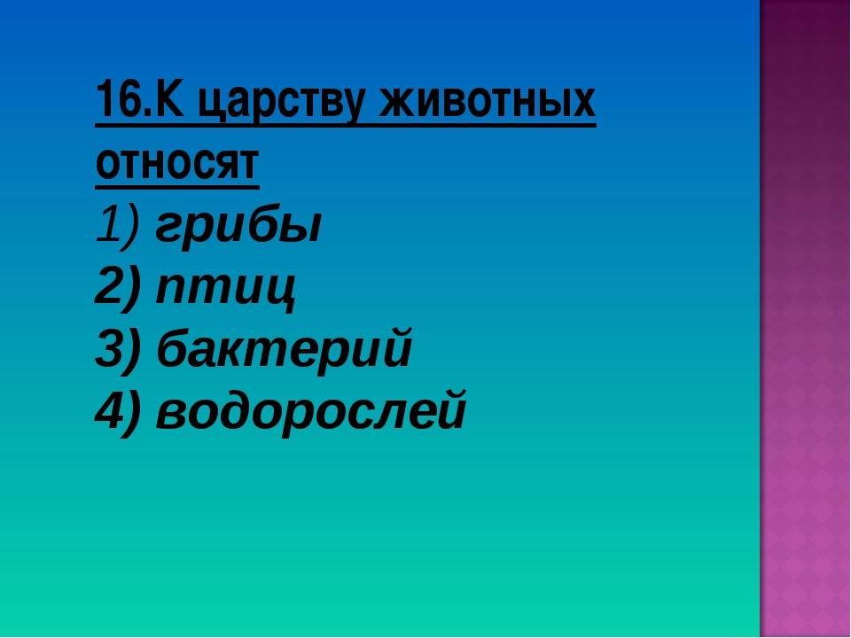 16.К царству животных относят грибы птиц 3) бактерий 4) водорослей