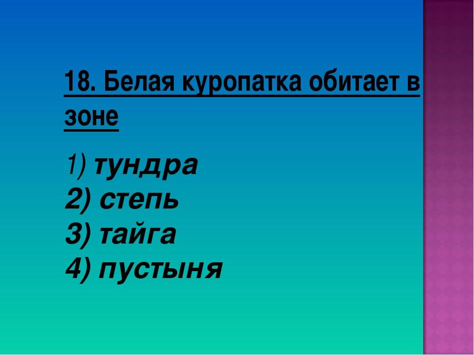 18. Белая куропатка обитает в зоне тундра степь 3) тайга 4) пустыня