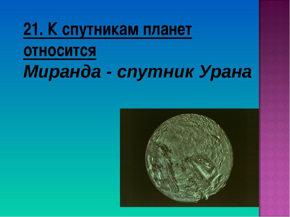 21. К спутникам планет относится Миранда - спутник Урана